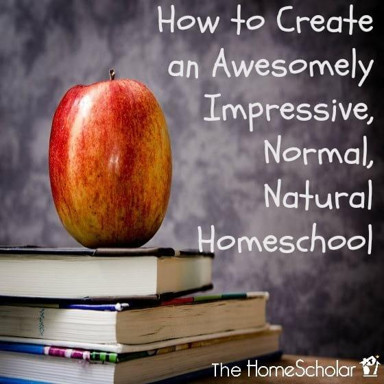 How to Create an Awesomely Impressive, Normal, Natural Homeschool