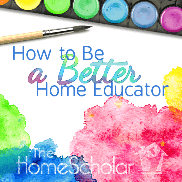 How to Be a Better Home Educator #Homeschool @TheHomeScholar